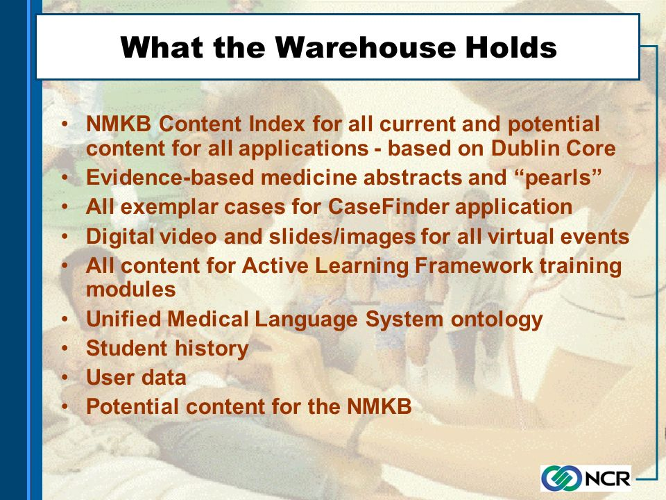 What the Warehouse Holds NMKB Content Index for all current and potential content for all applications - based on Dublin Core Evidence-based medicine abstracts and pearls All exemplar cases for CaseFinder application Digital video and slides/images for all virtual events All content for Active Learning Framework training modules Unified Medical Language System ontology Student history User data Potential content for the NMKB
