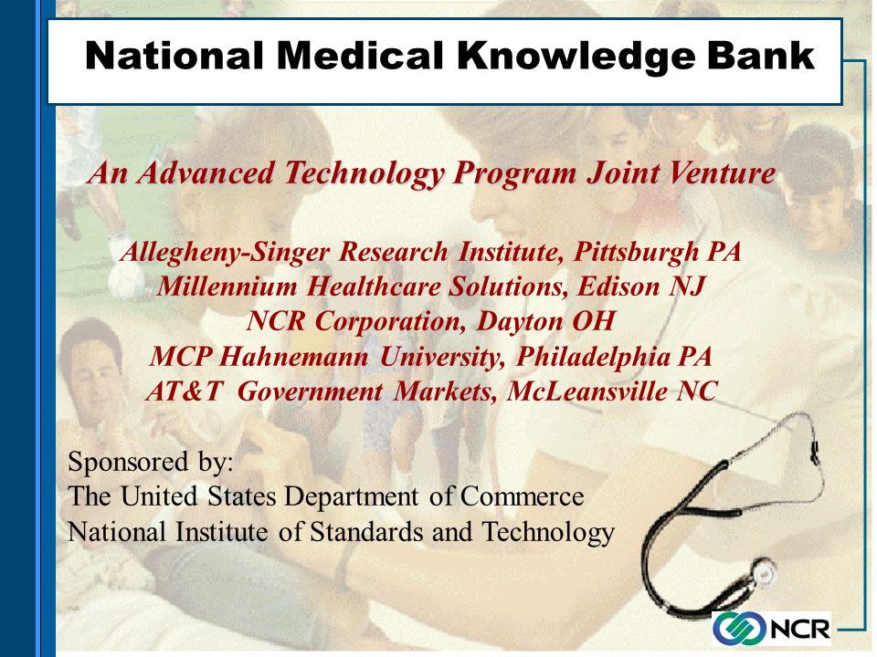 National Medical Knowledge Bank An Advanced Technology Program Joint Venture Allegheny-Singer Research Institute, Pittsburgh PA Millennium Healthcare Solutions, Edison NJ NCR Corporation, Dayton OH MCP Hahnemann University, Philadelphia PA AT&T Government Markets, McLeansville NC Sponsored by: The United States Department of Commerce National Institute of Standards and Technology
