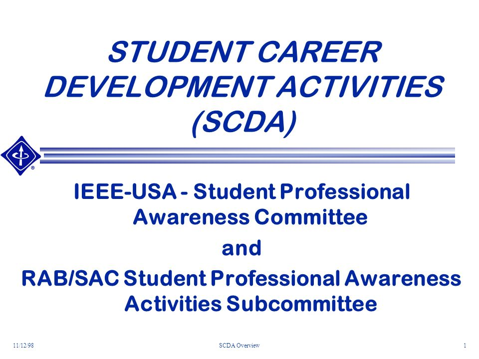 11/12/98SCDA Overview1 STUDENT CAREER DEVELOPMENT ACTIVITIES (SCDA) IEEE-USA - Student Professional Awareness Committee and RAB/SAC Student Professional Awareness Activities Subcommittee