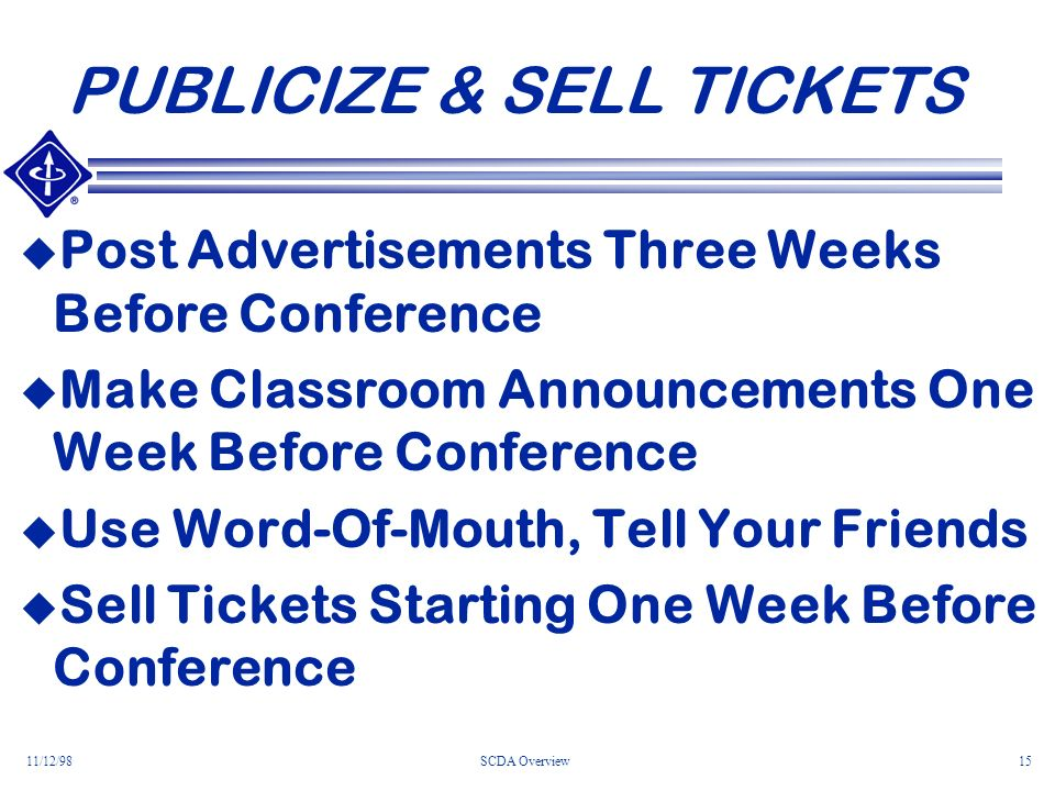 11/12/98SCDA Overview15 PUBLICIZE & SELL TICKETS Post Advertisements Three Weeks Before Conference Make Classroom Announcements One Week Before Conference Use Word-Of-Mouth, Tell Your Friends Sell Tickets Starting One Week Before Conference