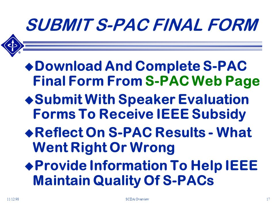 11/12/98SCDA Overview17 SUBMIT S-PAC FINAL FORM Download And Complete S-PAC Final Form From S-PAC Web Page Submit With Speaker Evaluation Forms To Receive IEEE Subsidy Reflect On S-PAC Results - What Went Right Or Wrong Provide Information To Help IEEE Maintain Quality Of S-PACs