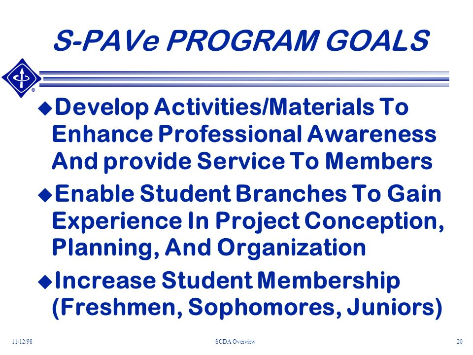 11/12/98SCDA Overview20 S-PAVe PROGRAM GOALS Develop Activities/Materials To Enhance Professional Awareness And provide Service To Members Enable Student Branches To Gain Experience In Project Conception, Planning, And Organization Increase Student Membership (Freshmen, Sophomores, Juniors)