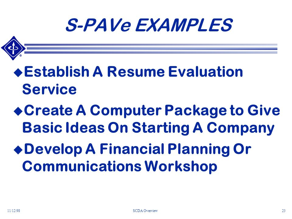 11/12/98SCDA Overview23 S-PAVe EXAMPLES Establish A Resume Evaluation Service Create A Computer Package to Give Basic Ideas On Starting A Company Develop A Financial Planning Or Communications Workshop