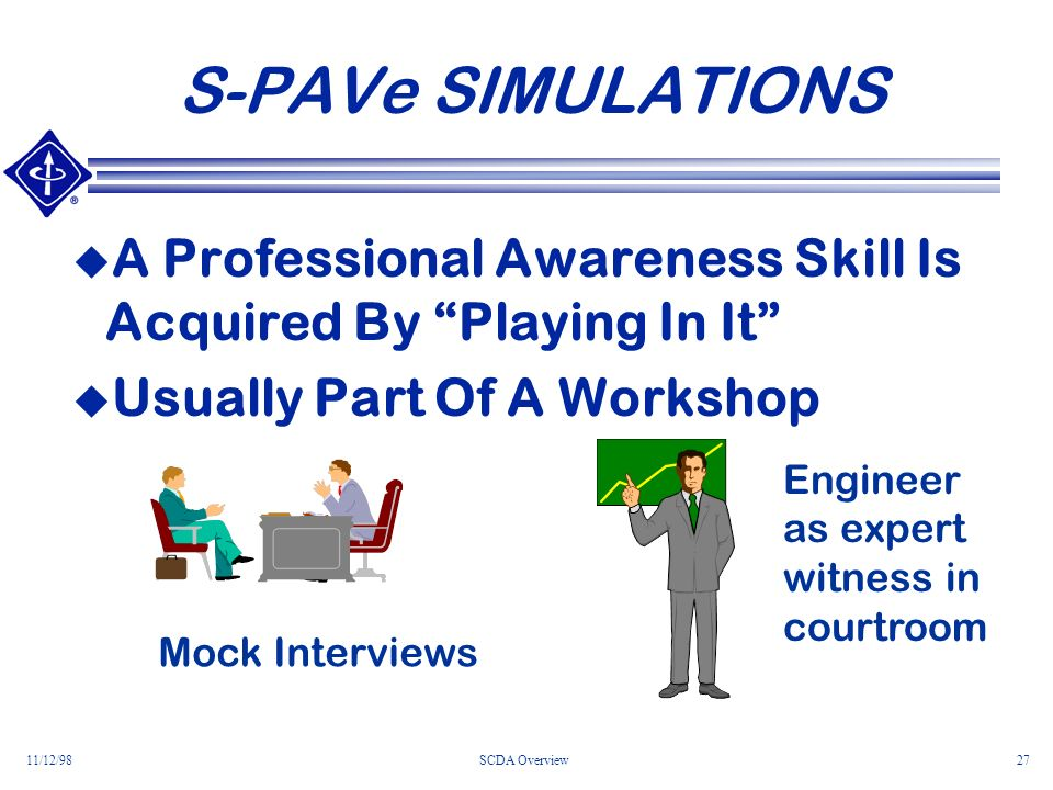 11/12/98SCDA Overview27 S-PAVe SIMULATIONS A Professional Awareness Skill Is Acquired By Playing In It Usually Part Of A Workshop Mock Interviews Engineer as expert witness in courtroom
