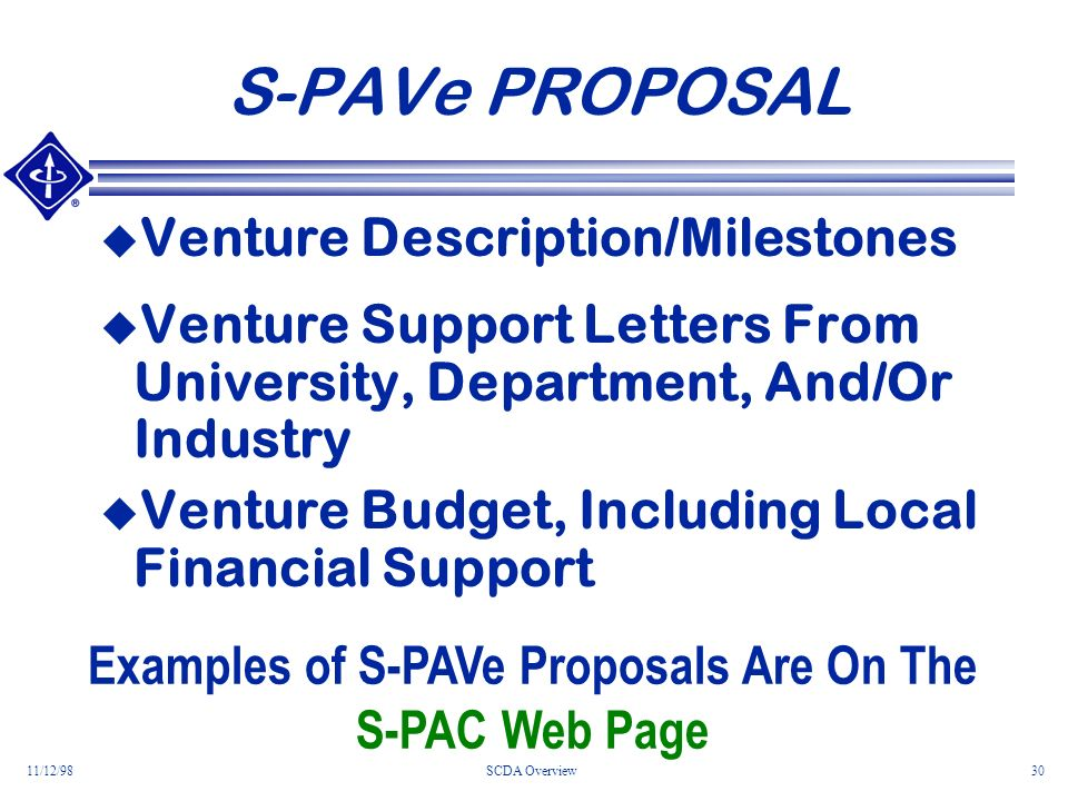 11/12/98SCDA Overview30 S-PAVe PROPOSAL Venture Description/Milestones Venture Support Letters From University, Department, And/Or Industry Venture Budget, Including Local Financial Support Examples of S-PAVe Proposals Are On The S-PAC Web Page