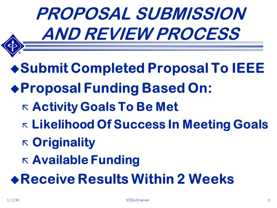 11/12/98SCDA Overview31 PROPOSAL SUBMISSION AND REVIEW PROCESS Submit Completed Proposal To IEEE Proposal Funding Based On: ã Activity Goals To Be Met ã Likelihood Of Success In Meeting Goals ã Originality ã Available Funding Receive Results Within 2 Weeks