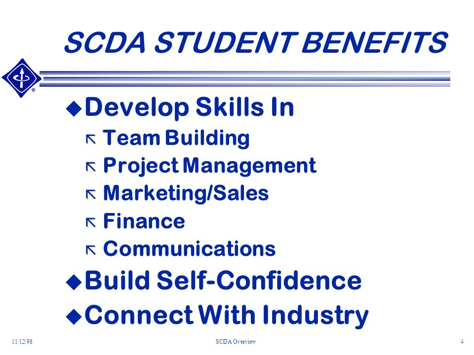 11/12/98SCDA Overview4 SCDA STUDENT BENEFITS Develop Skills In ã Team Building ã Project Management ã Marketing/Sales ã Finance ã Communications Build Self-Confidence Connect With Industry
