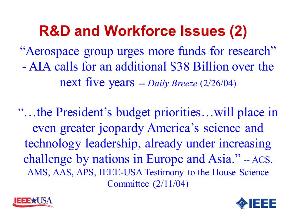 R&D and Workforce Issues (2) Aerospace group urges more funds for research - AIA calls for an additional $38 Billion over the next five years -- Daily Breeze (2/26/04) …the Presidents budget priorities…will place in even greater jeopardy Americas science and technology leadership, already under increasing challenge by nations in Europe and Asia.
