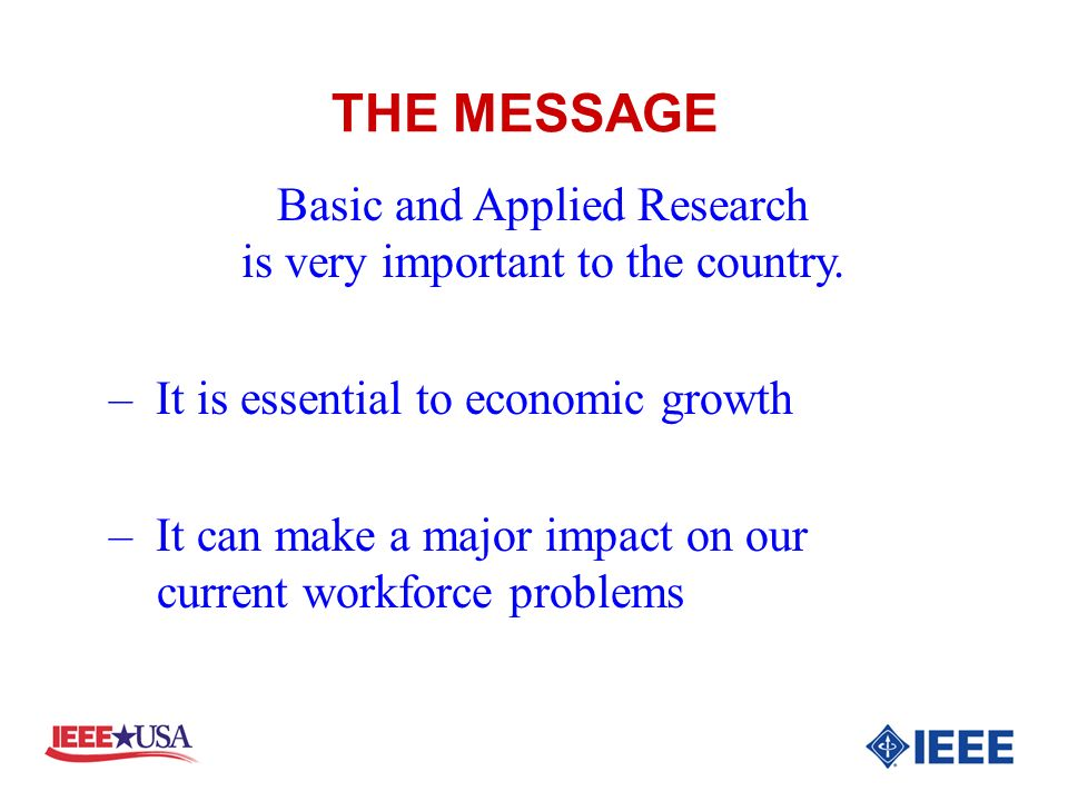 THE MESSAGE Basic and Applied Research is very important to the country. – It is essential to economic growth – It can make a major impact on our curr