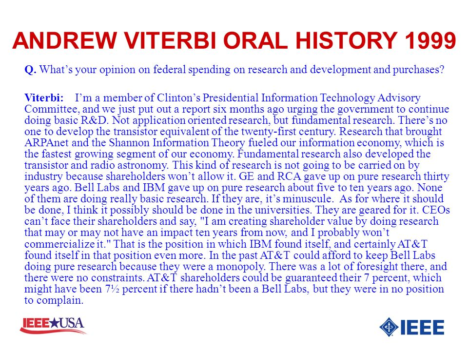 Q. Whats your opinion on federal spending on research and development and purchases? Viterbi: Im a member of Clintons Presidential Information Technol