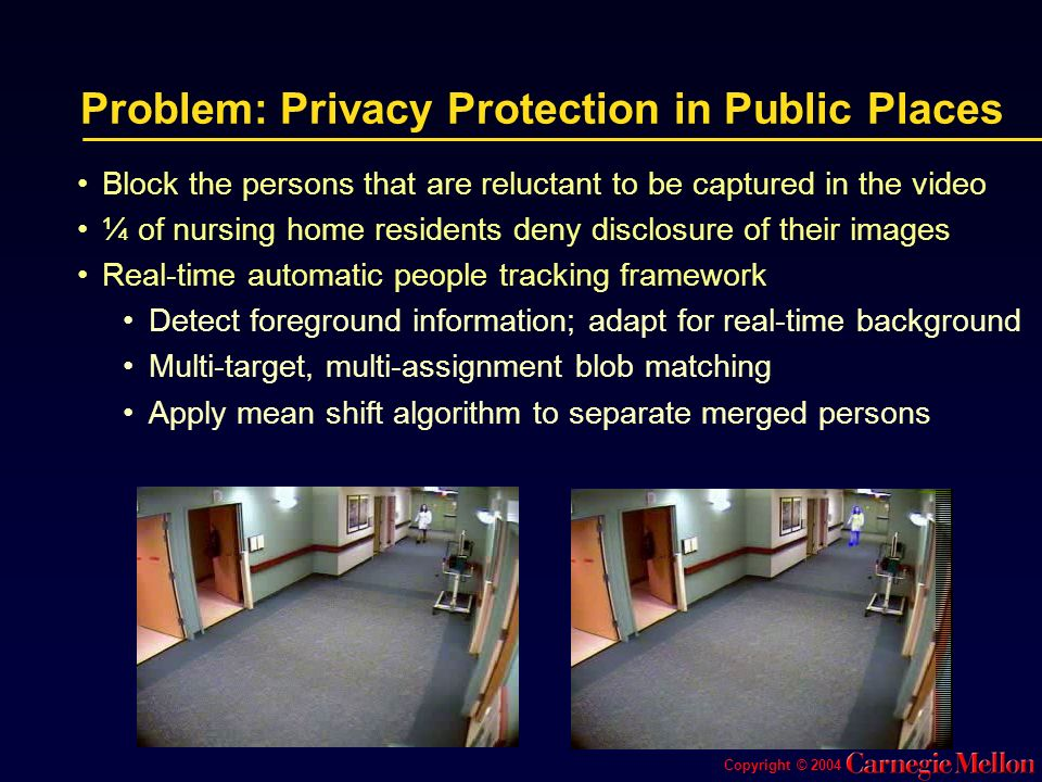 Copyright © 2004 Problem: Privacy Protection in Public Places Block the persons that are reluctant to be captured in the video ¼ of nursing home residents deny disclosure of their images Real-time automatic people tracking framework Detect foreground information; adapt for real-time background Multi-target, multi-assignment blob matching Apply mean shift algorithm to separate merged persons