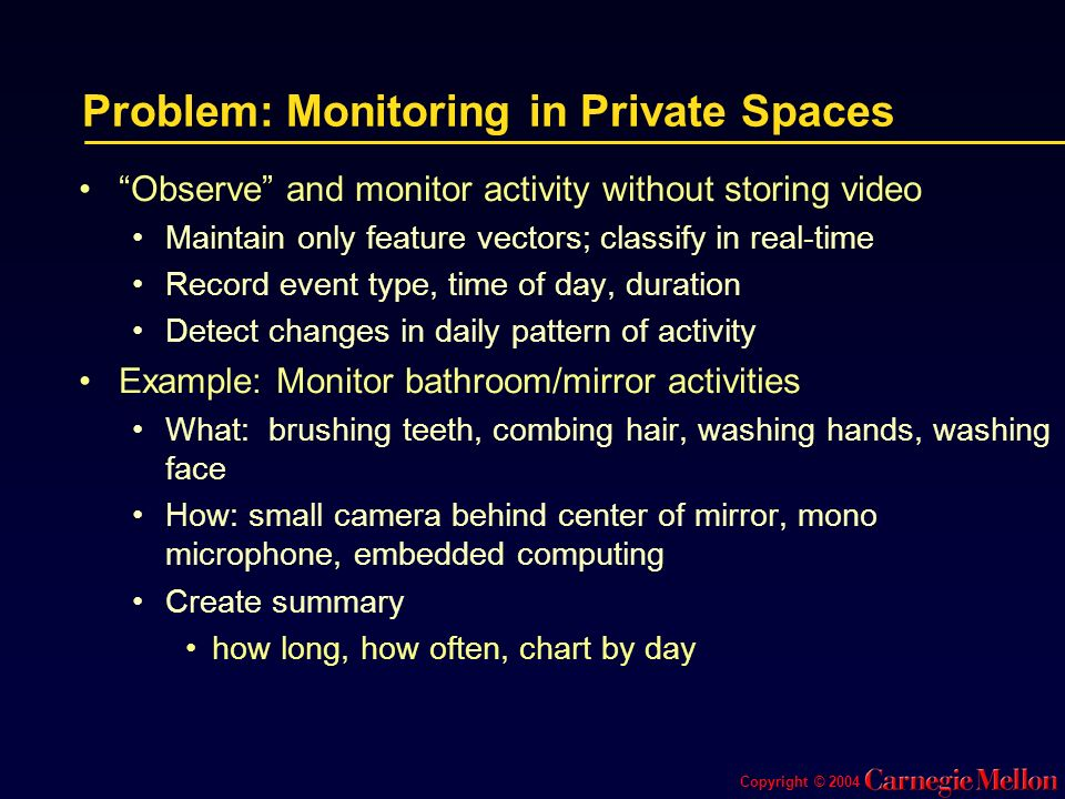 Copyright © 2004 Problem: Monitoring in Private Spaces Observe and monitor activity without storing video Maintain only feature vectors; classify in real-time Record event type, time of day, duration Detect changes in daily pattern of activity Example: Monitor bathroom/mirror activities What: brushing teeth, combing hair, washing hands, washing face How: small camera behind center of mirror, mono microphone, embedded computing Create summary how long, how often, chart by day