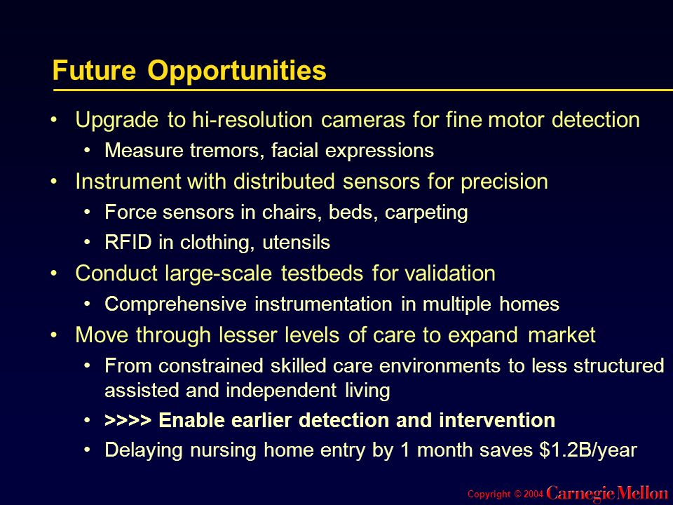 Future Opportunities Upgrade to hi-resolution cameras for fine motor detection Measure tremors, facial expressions Instrument with distributed sensors for precision Force sensors in chairs, beds, carpeting RFID in clothing, utensils Conduct large-scale testbeds for validation Comprehensive instrumentation in multiple homes Move through lesser levels of care to expand market From constrained skilled care environments to less structured assisted and independent living >>>> Enable earlier detection and intervention Delaying nursing home entry by 1 month saves $1.2B/year