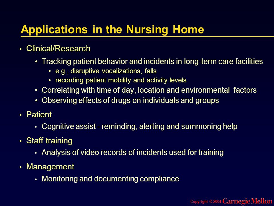 Applications in the Nursing Home Clinical/Research Tracking patient behavior and incidents in long-term care facilities e.g., disruptive vocalizations, falls recording patient mobility and activity levels Correlating with time of day, location and environmental factors Observing effects of drugs on individuals and groups Patient Cognitive assist - reminding, alerting and summoning help Staff training Analysis of video records of incidents used for training Management Monitoring and documenting compliance