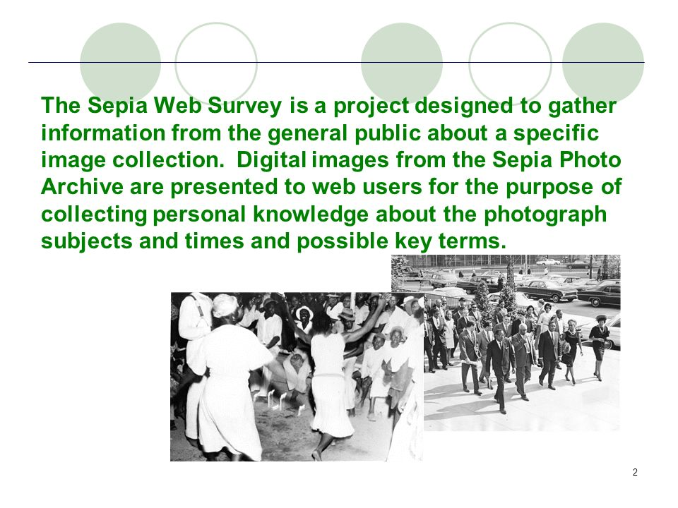 2 The Sepia Web Survey is a project designed to gather information from the general public about a specific image collection. Digital images from the