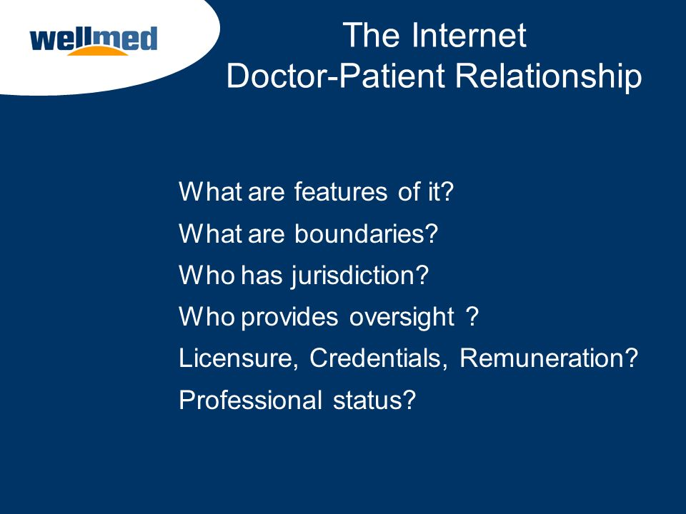 The Internet Doctor-Patient Relationship What are features of it? What are boundaries? Who has jurisdiction? Who provides oversight ? Licensure, Crede