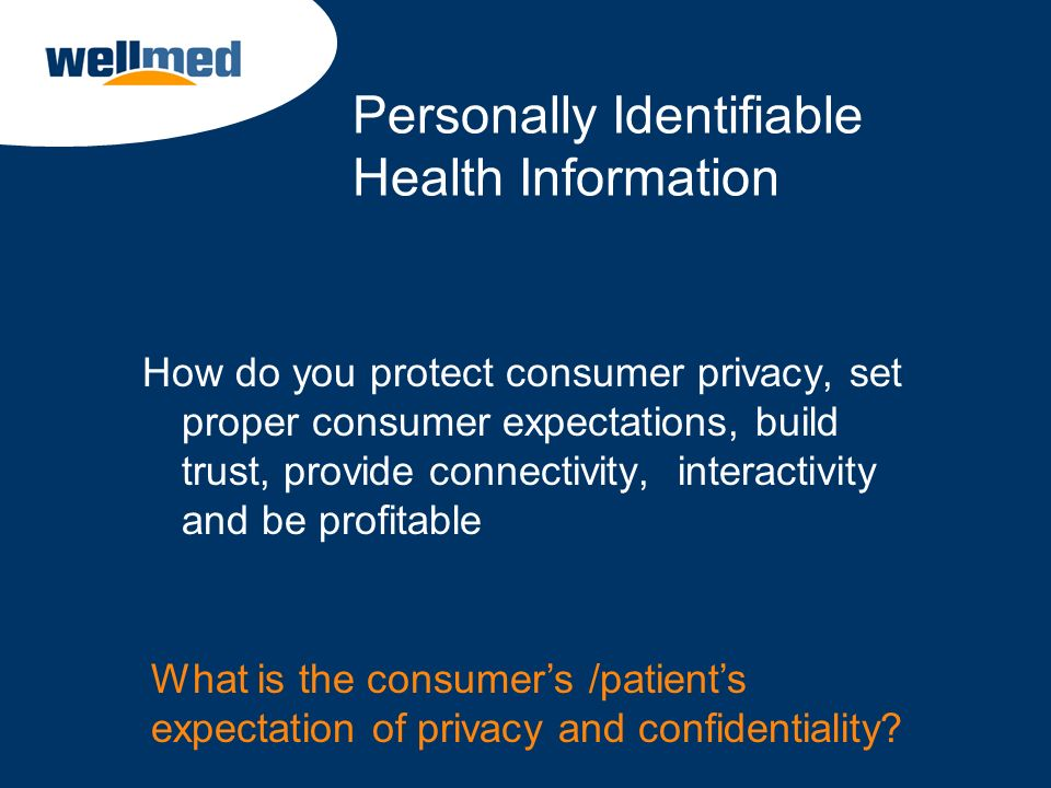 Personally Identifiable Health Information How do you protect consumer privacy, set proper consumer expectations, build trust, provide connectivity, i