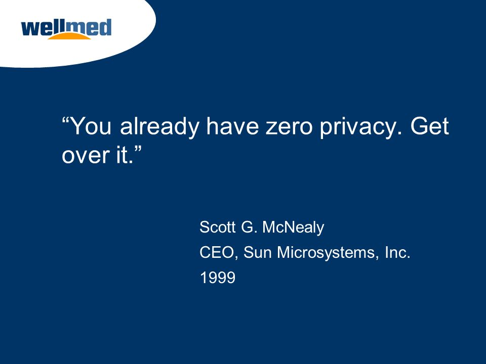 You already have zero privacy. Get over it. Scott G. McNealy CEO, Sun Microsystems, Inc. 1999