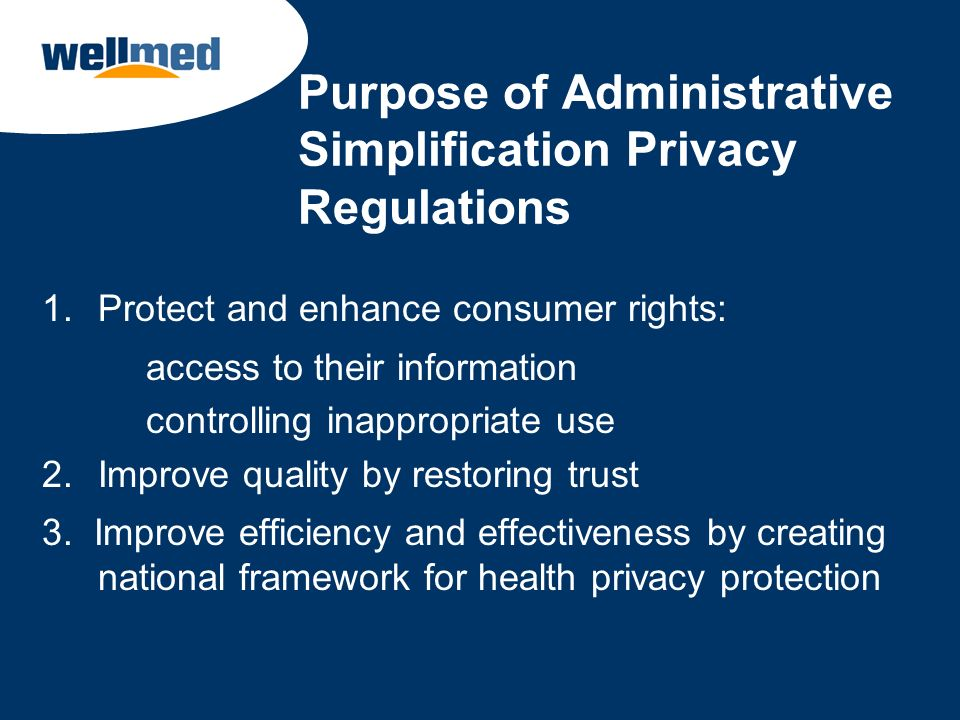 Purpose of Administrative Simplification Privacy Regulations 1.Protect and enhance consumer rights: access to their information controlling inappropri