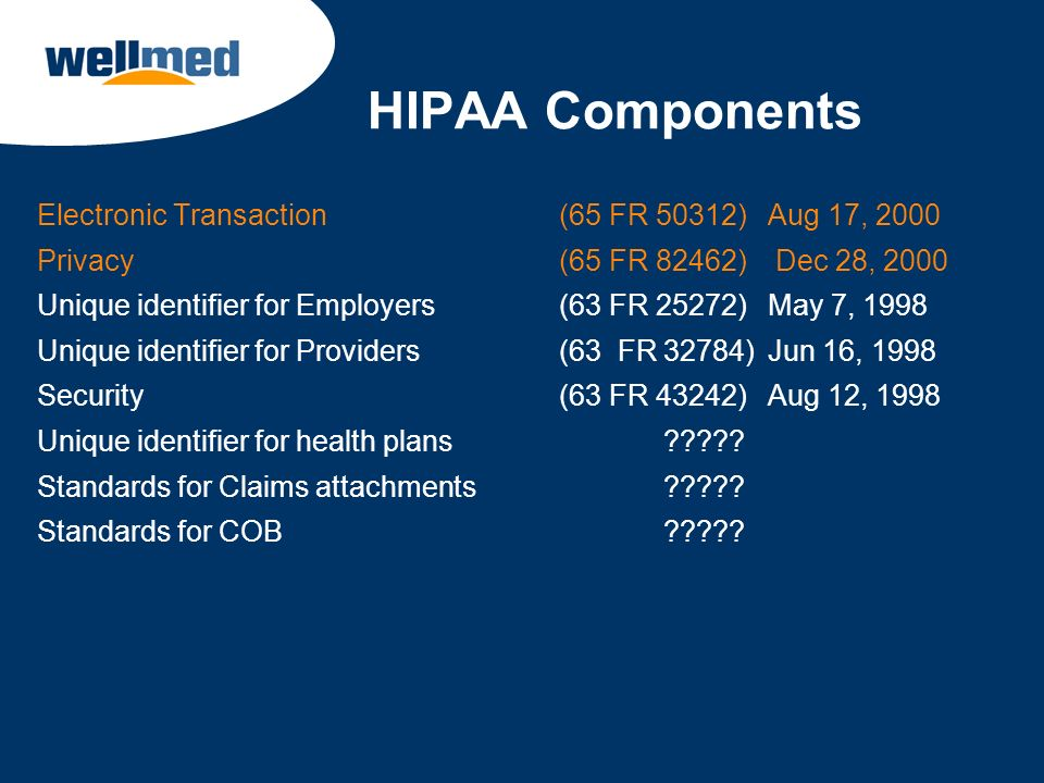 HIPAA Components Electronic Transaction (65 FR 50312) Aug 17, 2000 Privacy (65 FR 82462) Dec 28, 2000 Unique identifier for Employers (63 FR 25272) Ma