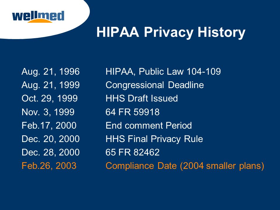 HIPAA Privacy History Aug. 21, 1996 HIPAA, Public Law 104-109 Aug. 21, 1999 Congressional Deadline Oct. 29, 1999 HHS Draft Issued Nov. 3, 1999 64 FR 5