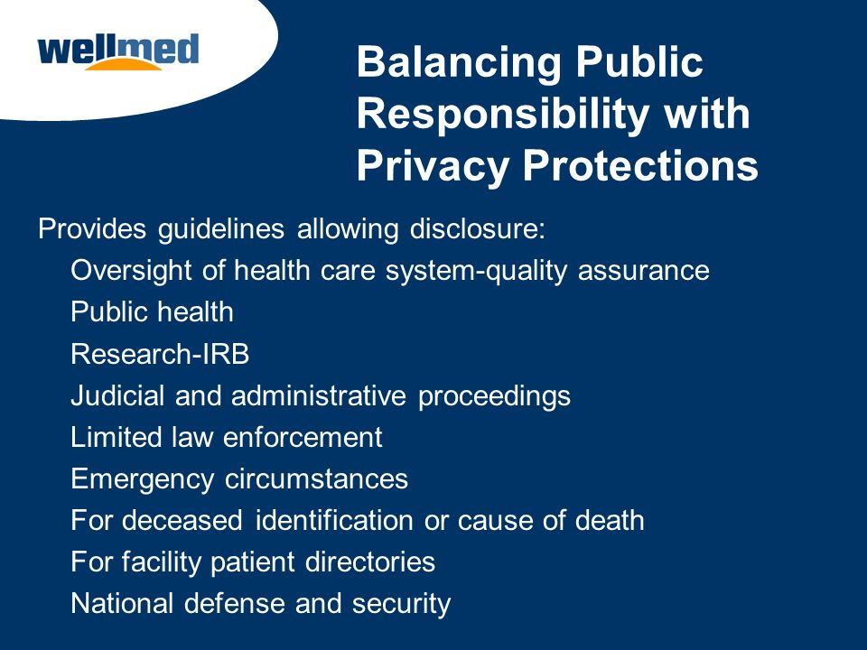 Balancing Public Responsibility with Privacy Protections Provides guidelines allowing disclosure: Oversight of health care system-quality assurance Pu