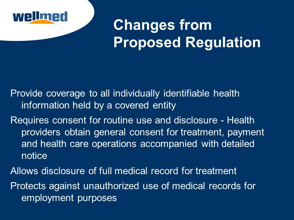 Changes from Proposed Regulation Provide coverage to all individually identifiable health information held by a covered entity Requires consent for ro