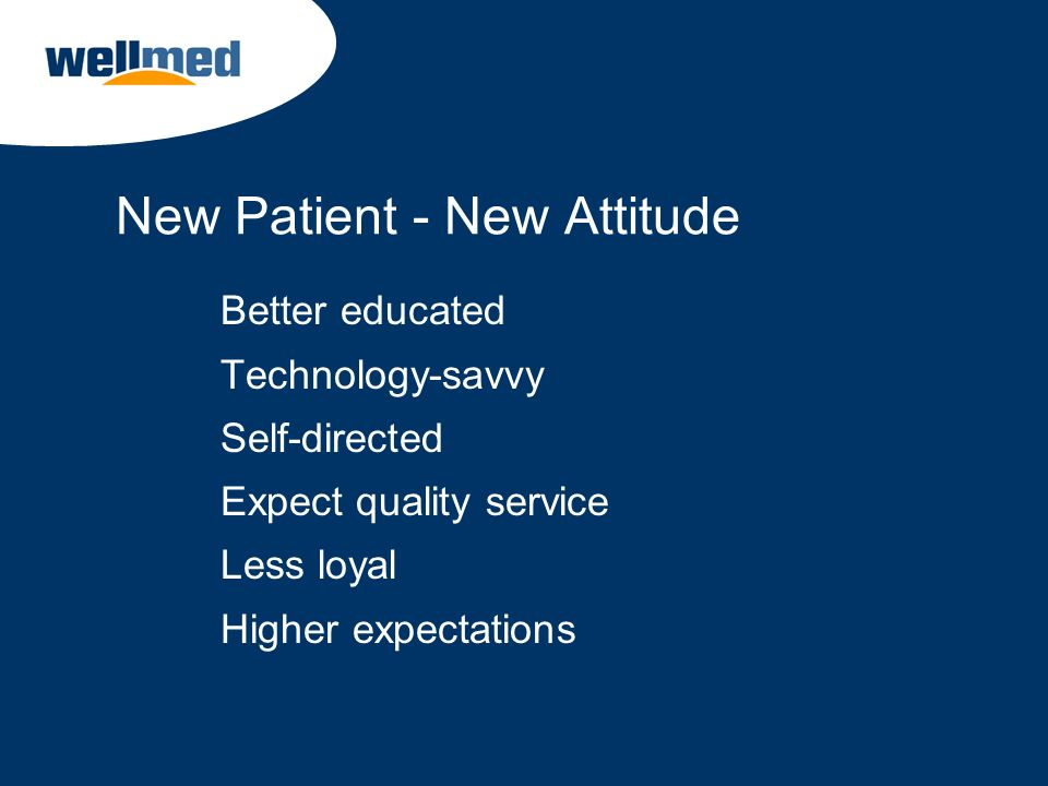 New Patient - New Attitude Better educated Technology-savvy Self-directed Expect quality service Less loyal Higher expectations