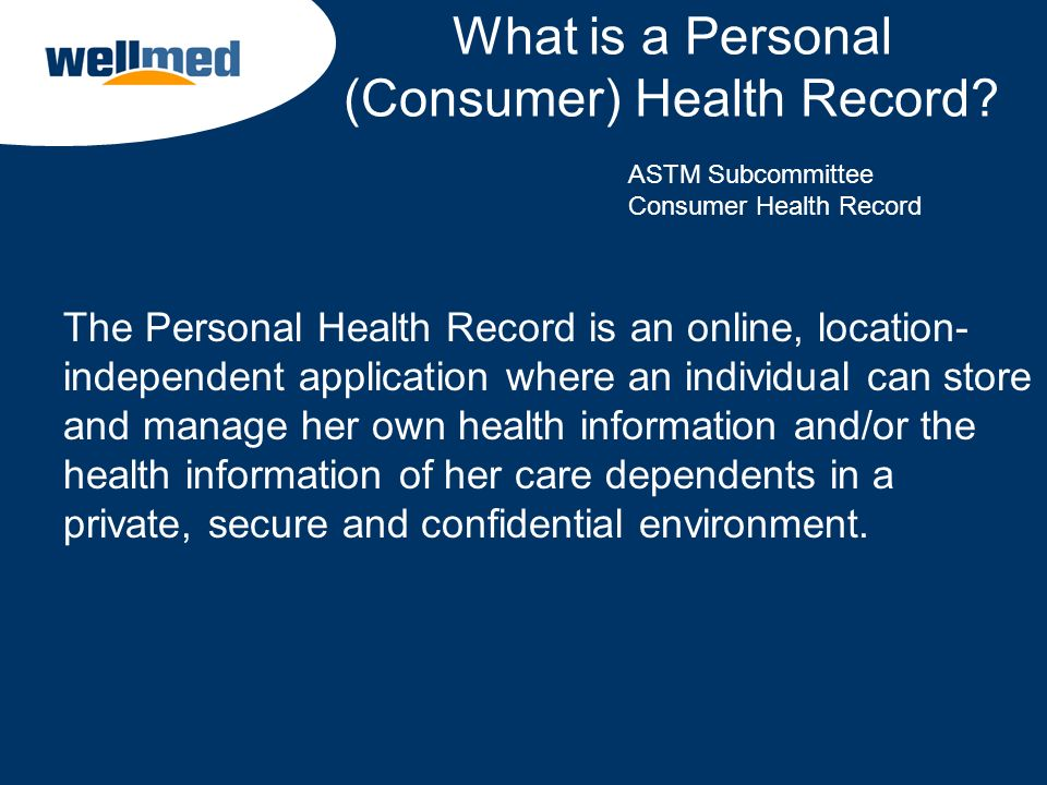 What is a Personal (Consumer) Health Record? The Personal Health Record is an online, location- independent application where an individual can store