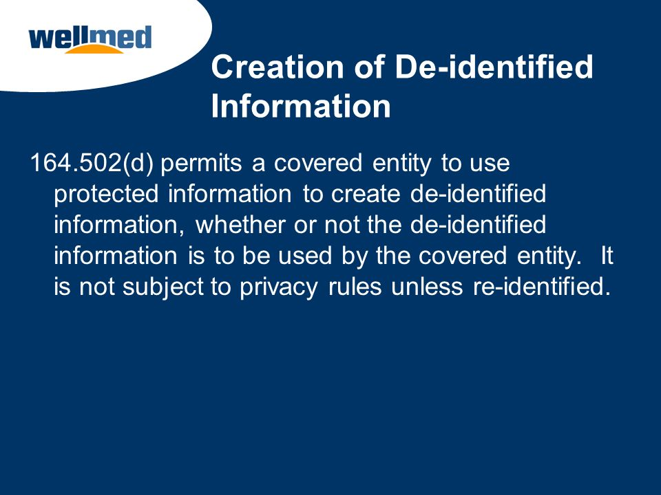 Creation of De-identified Information 164.502(d) permits a covered entity to use protected information to create de-identified information, whether or