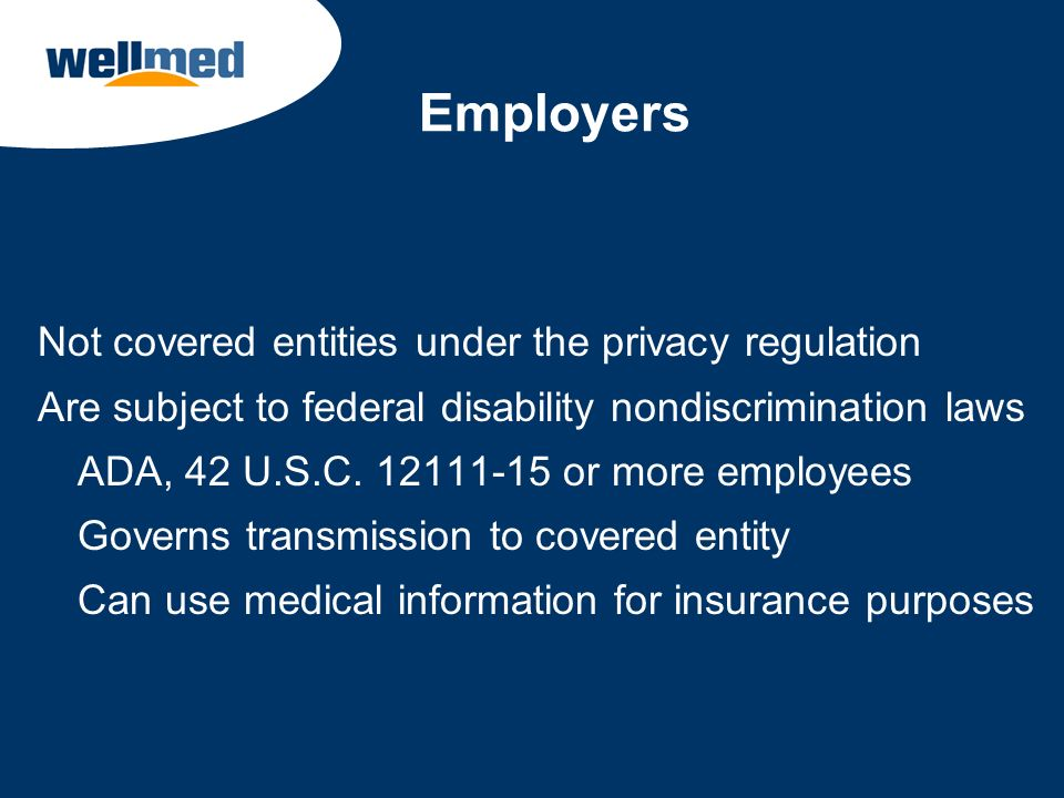 Employers Not covered entities under the privacy regulation Are subject to federal disability nondiscrimination laws ADA, 42 U.S.C. 12111-15 or more e