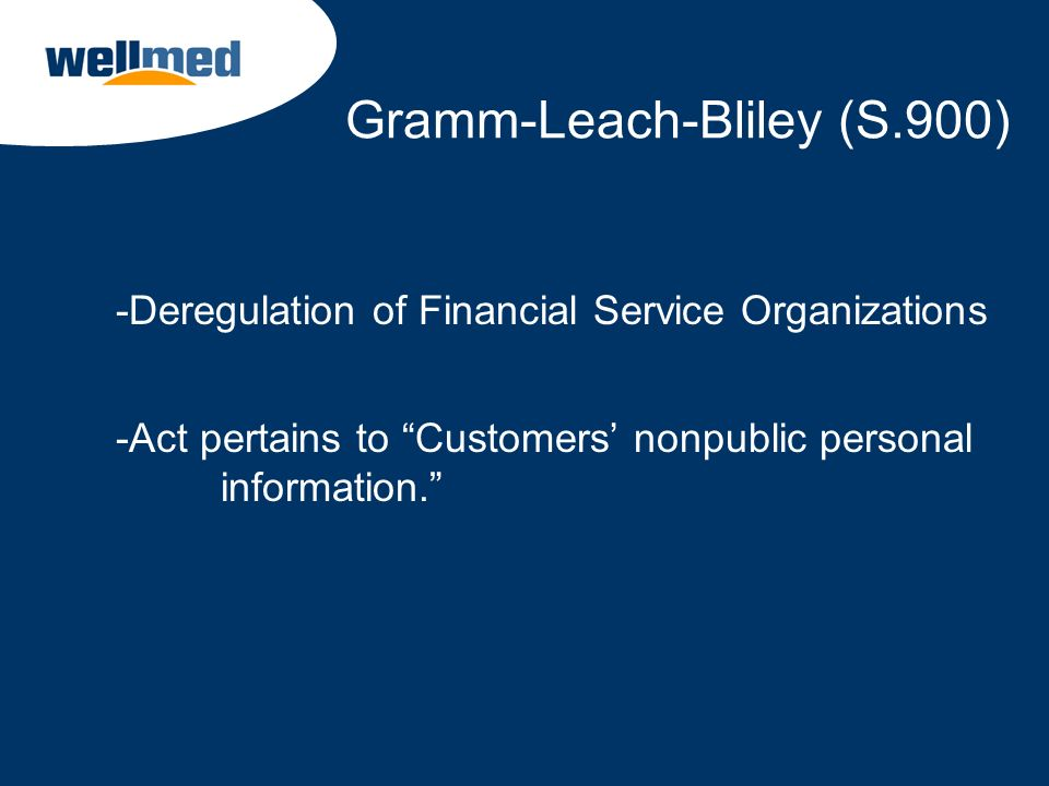Gramm-Leach-Bliley (S.900) -Deregulation of Financial Service Organizations -Act pertains to Customers nonpublic personal information.
