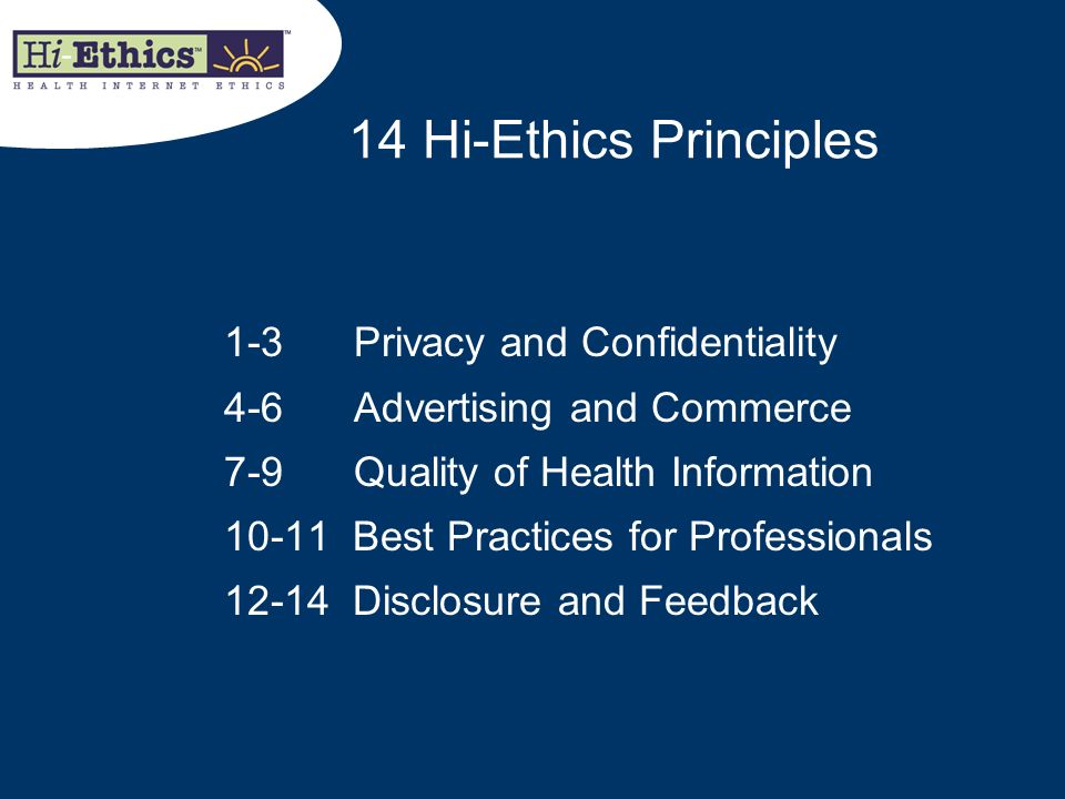 14 Hi-Ethics Principles 1-3 Privacy and Confidentiality 4-6 Advertising and Commerce 7-9 Quality of Health Information 10-11 Best Practices for Profes