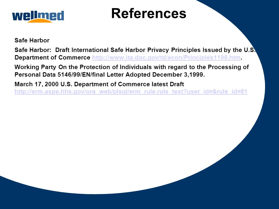 References Safe Harbor Safe Harbor: Draft International Safe Harbor Privacy Principles Issued by the U.S. Department of Commerce http://www.ita.doc.go