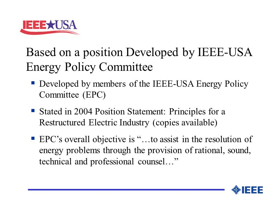 Based on a position Developed by IEEE-USA Energy Policy Committee _________________ Developed by members of the IEEE-USA Energy Policy Committee (EPC) Stated in 2004 Position Statement: Principles for a Restructured Electric Industry (copies available) EPCs overall objective is …to assist in the resolution of energy problems through the provision of rational, sound, technical and professional counsel…