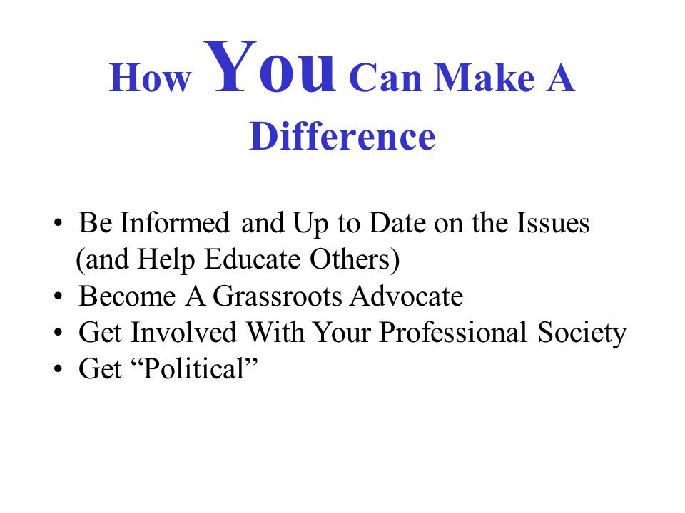 How You Can Make A Difference Be Informed and Up to Date on the Issues (and Help Educate Others) Become A Grassroots Advocate Get Involved With Your Professional Society Get Political