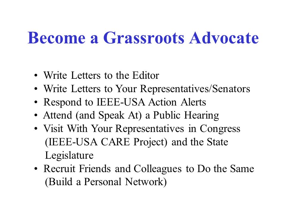 Become a Grassroots Advocate Write Letters to the Editor Write Letters to Your Representatives/Senators Respond to IEEE-USA Action Alerts Attend (and Speak At) a Public Hearing Visit With Your Representatives in Congress (IEEE-USA CARE Project) and the State Legislature Recruit Friends and Colleagues to Do the Same (Build a Personal Network)