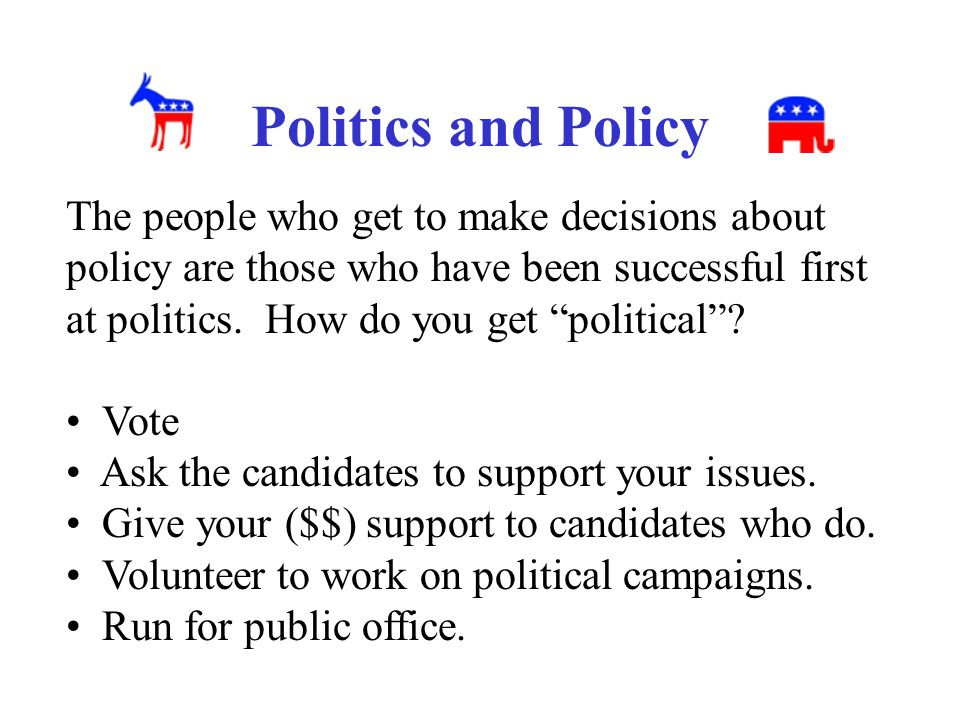Politics and Policy The people who get to make decisions about policy are those who have been successful first at politics.