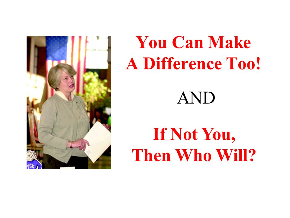 You Can Make A Difference Too! If Not You, Then Who Will AND
