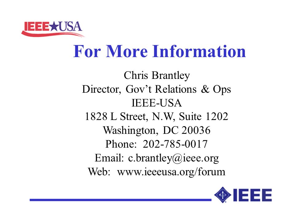 For More Information Chris Brantley Director, Govt Relations & Ops IEEE-USA 1828 L Street, N.W, Suite 1202 Washington, DC 20036 Phone: 202-785-0017 Email: c.brantley@ieee.org Web: www.ieeeusa.org/forum __________