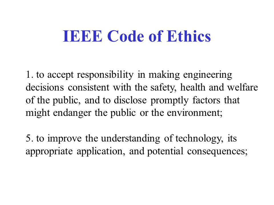 IEEE Code of Ethics 1. to accept responsibility in making engineering decisions consistent with the safety, health and welfare of the public, and to d