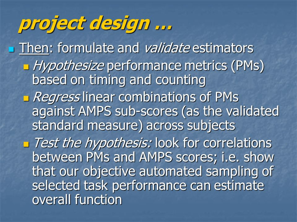 project design … Then: formulate and validate estimators Then: formulate and validate estimators Hypothesize performance metrics (PMs) based on timing and counting Hypothesize performance metrics (PMs) based on timing and counting Regress linear combinations of PMs against AMPS sub-scores (as the validated standard measure) across subjects Regress linear combinations of PMs against AMPS sub-scores (as the validated standard measure) across subjects Test the hypothesis: look for correlations between PMs and AMPS scores; i.e.