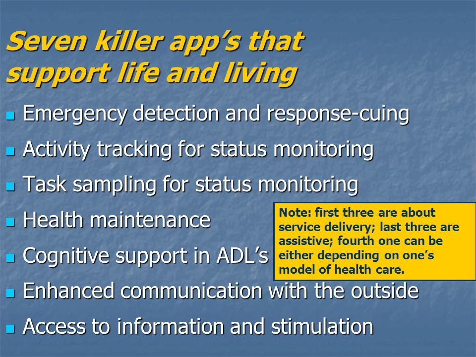 Seven killer apps that support life and living Emergency detection and response-cuing Emergency detection and response-cuing Activity tracking for status monitoring Activity tracking for status monitoring Task sampling for status monitoring Task sampling for status monitoring Health maintenance Health maintenance Cognitive support in ADLs Cognitive support in ADLs Enhanced communication with the outside Enhanced communication with the outside Access to information and stimulation Access to information and stimulation Note: first three are about service delivery; last three are assistive; fourth one can be either depending on ones model of health care.