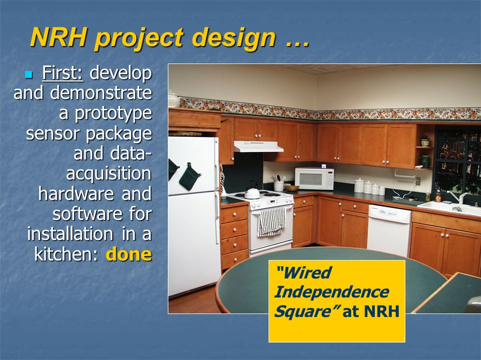 NRH project design … First: develop and demonstrate a prototype sensor package and data- acquisition hardware and software for installation in a kitchen: done First: develop and demonstrate a prototype sensor package and data- acquisition hardware and software for installation in a kitchen: done Wired Independence Square at NRH