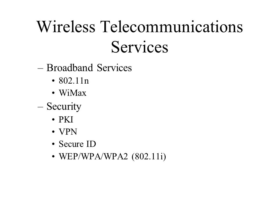 Wireless Telecommunications Services –Broadband Services 802.11n WiMax –Security PKI VPN Secure ID WEP/WPA/WPA2 (802.11i)