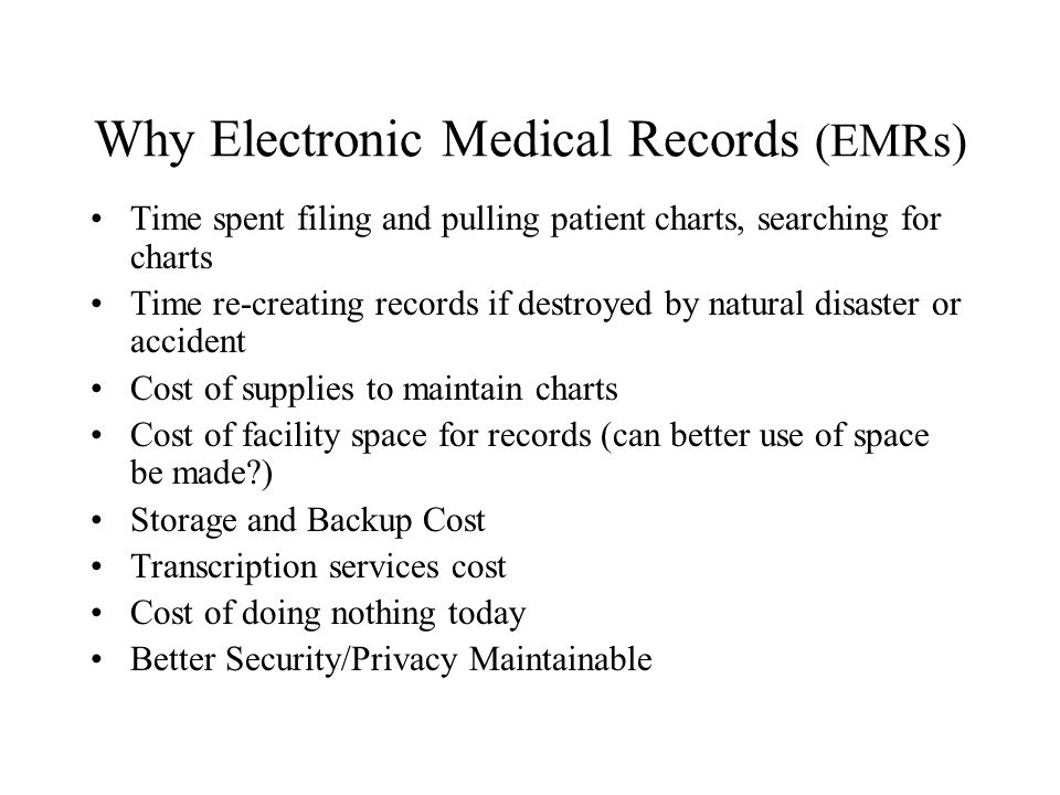 Why Electronic Medical Records (EMRs) Time spent filing and pulling patient charts, searching for charts Time re-creating records if destroyed by natu