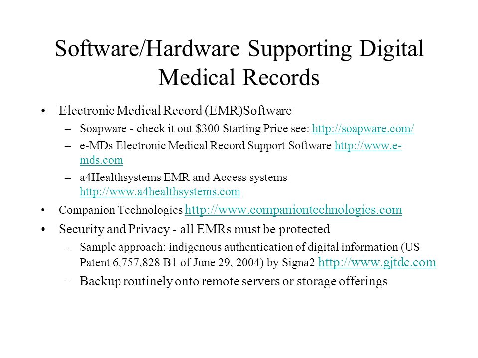 Software/Hardware Supporting Digital Medical Records Electronic Medical Record (EMR)Software –Soapware - check it out $300 Starting Price see: http://