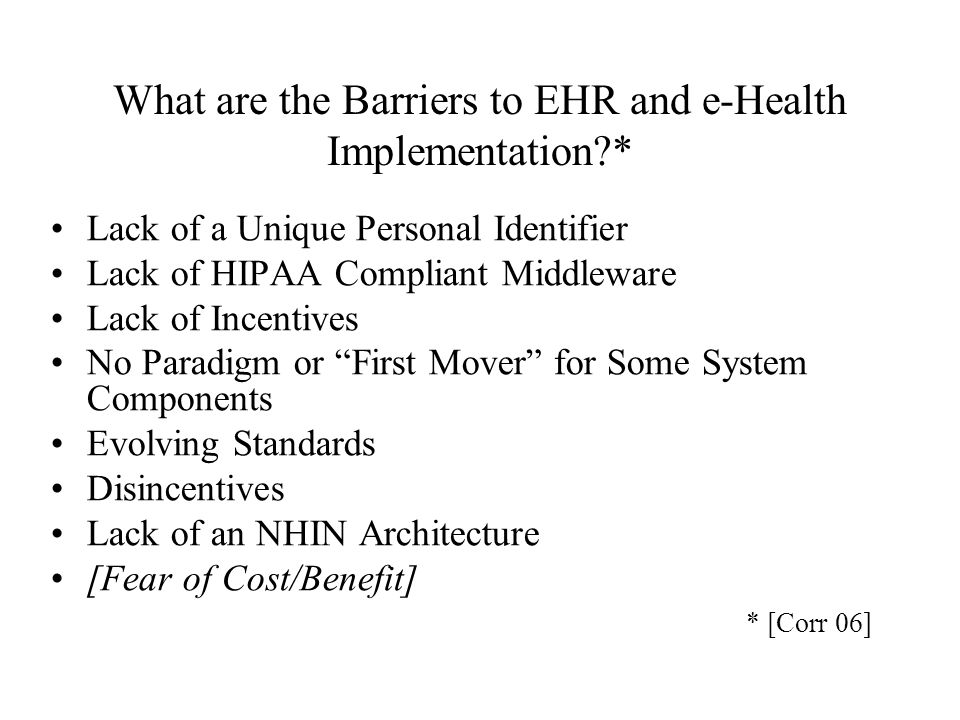 Barriers and Solutions Identifiers and Middleware HIPAA compliant Identification, Authentication, and Access Lack of a Unique Personal Identifier: Solutions: Voluntary Personal Healthcare Identifier ( IEEE-USA Voluntary Healthcare Identifier Position Statement, 17 June 2004 ) Center for Certification of Health Information Technology Multiple ID Approach (Provider ID + Provider Unique Personal ID) DOD Common Access Card Model Lack of HIPAA Compliant Middleware: Solutions: RHIO Contracts Marketplace Solutions Shortcomings: Public Health and Research Interfaces may not be included * [Corr 2006]