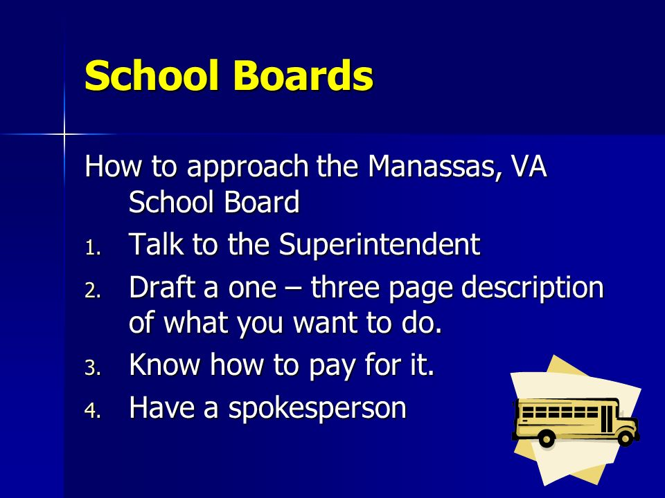 School Boards How to approach the Manassas, VA School Board 1. Talk to the Superintendent 2. Draft a one – three page description of what you want to