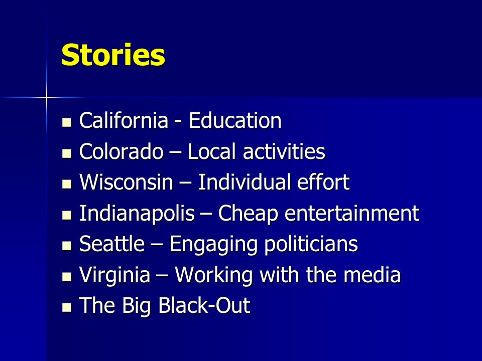 Stories California - Education California - Education Colorado – Local activities Colorado – Local activities Wisconsin – Individual effort Wisconsin – Individual effort Indianapolis – Cheap entertainment Indianapolis – Cheap entertainment Seattle – Engaging politicians Seattle – Engaging politicians Virginia – Working with the media Virginia – Working with the media The Big Black-Out The Big Black-Out